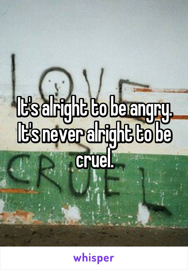 It's alright to be angry. It's never alright to be cruel.