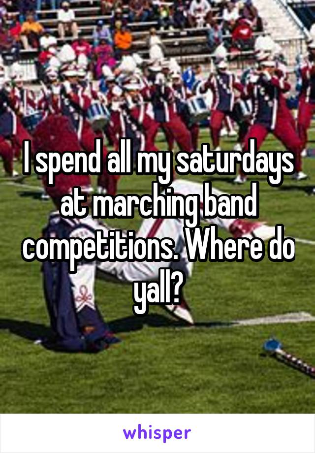I spend all my saturdays at marching band competitions. Where do yall?