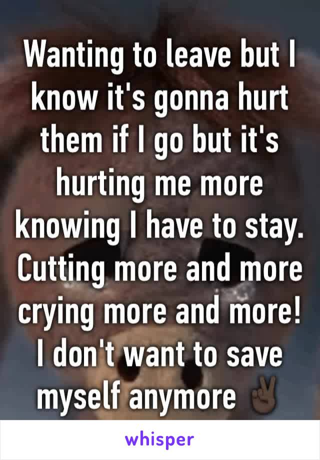 Wanting to leave but I know it's gonna hurt them if I go but it's hurting me more knowing I have to stay. Cutting more and more crying more and more! I don't want to save myself anymore ✌🏿️