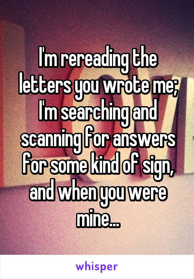 I'm rereading the letters you wrote me; I'm searching and scanning for answers for some kind of sign, and when you were mine...