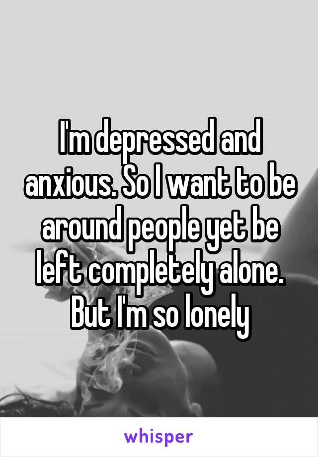 I'm depressed and anxious. So I want to be around people yet be left completely alone. But I'm so lonely