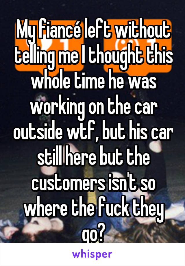 My fiancé left without telling me I thought this whole time he was working on the car outside wtf, but his car still here but the customers isn't so where the fuck they go?