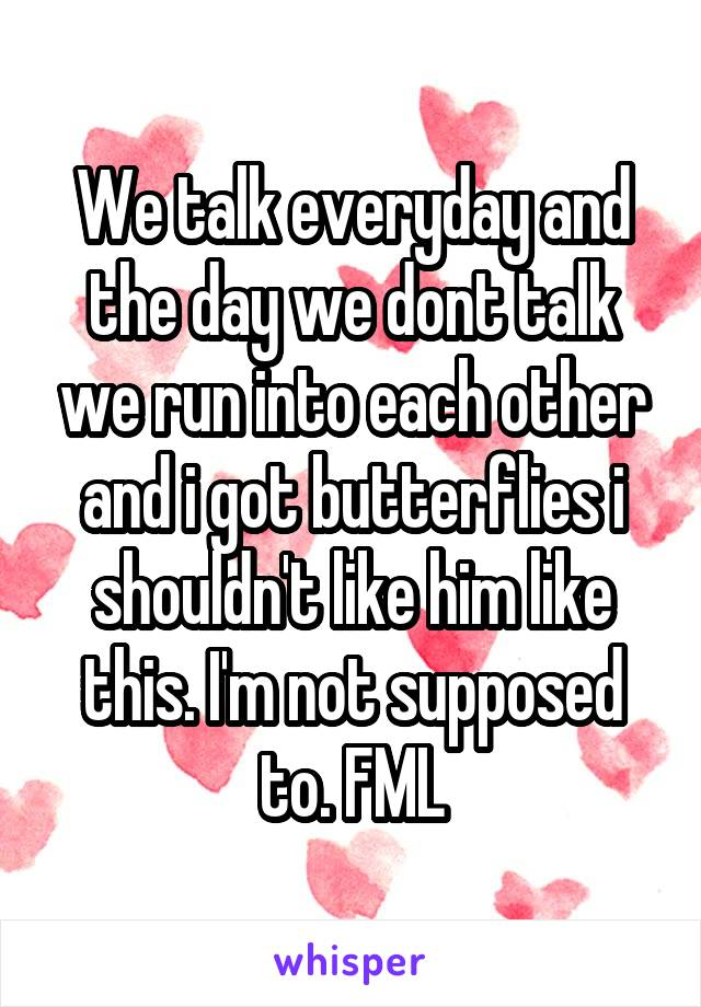 We talk everyday and the day we dont talk we run into each other and i got butterflies i shouldn't like him like this. I'm not supposed to. FML