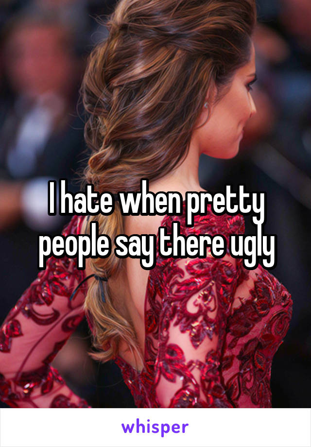 I hate when pretty people say there ugly