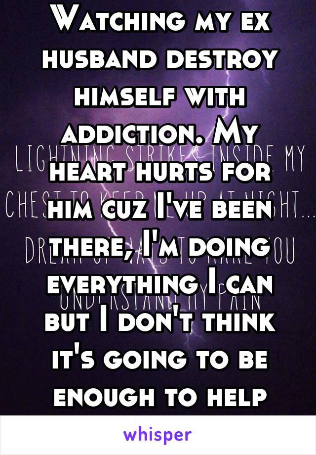 Watching my ex husband destroy himself with addiction. My heart hurts for him cuz I've been there, I'm doing everything I can but I don't think it's going to be enough to help save him