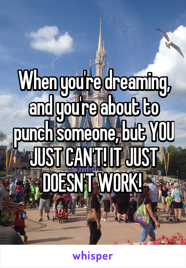When you're dreaming, and you're about to punch someone, but YOU JUST CAN'T! IT JUST DOESN'T WORK!