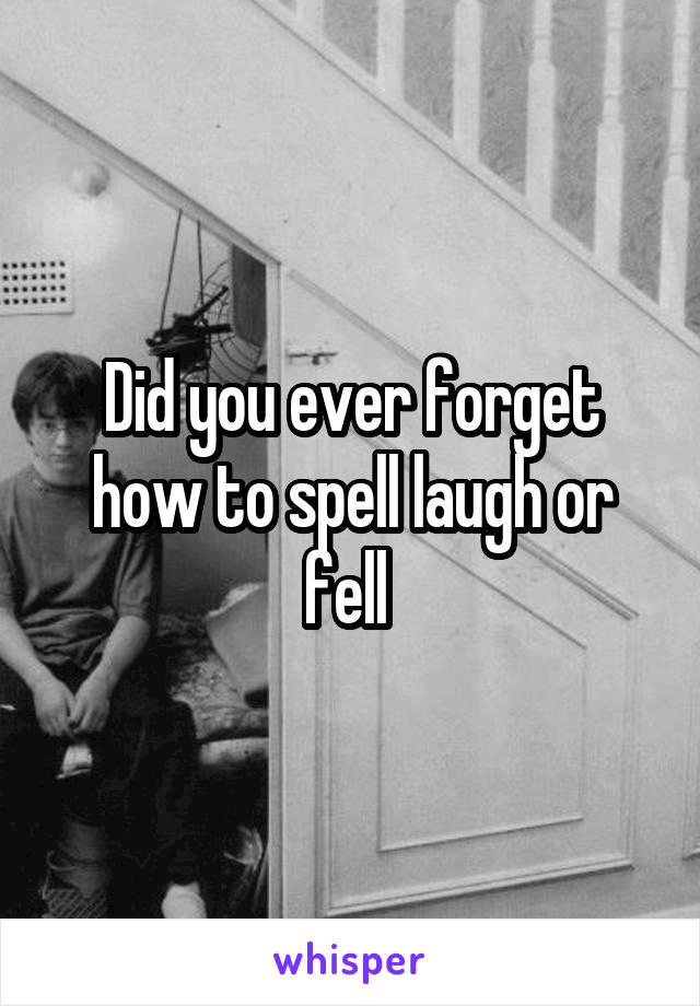 Did you ever forget how to spell laugh or fell