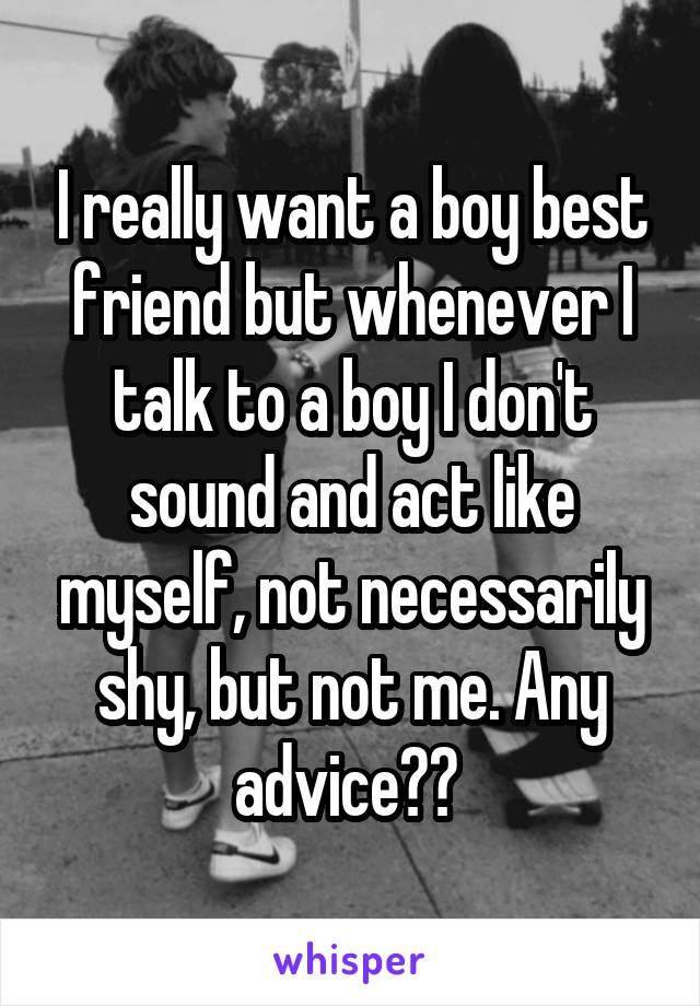 I really want a boy best friend but whenever I talk to a boy I don't sound and act like myself, not necessarily shy, but not me. Any advice??