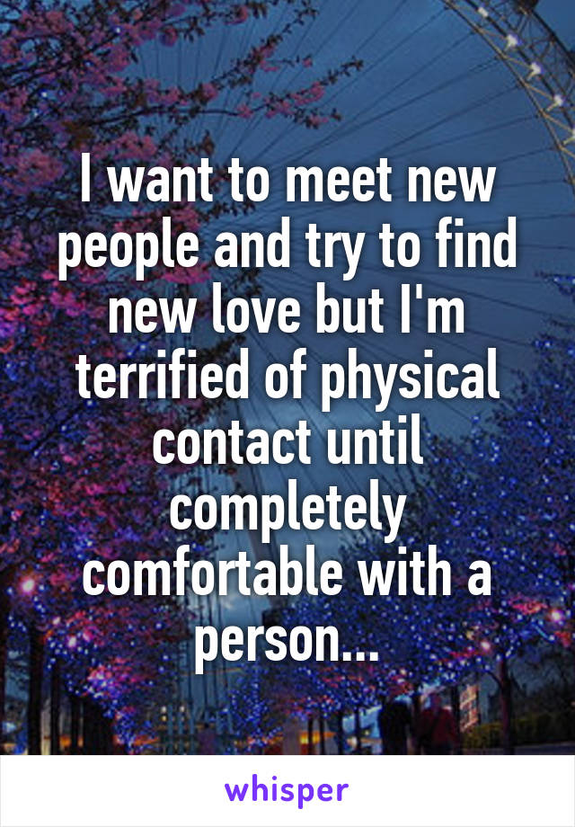 I want to meet new people and try to find new love but I'm terrified of physical contact until completely comfortable with a person...