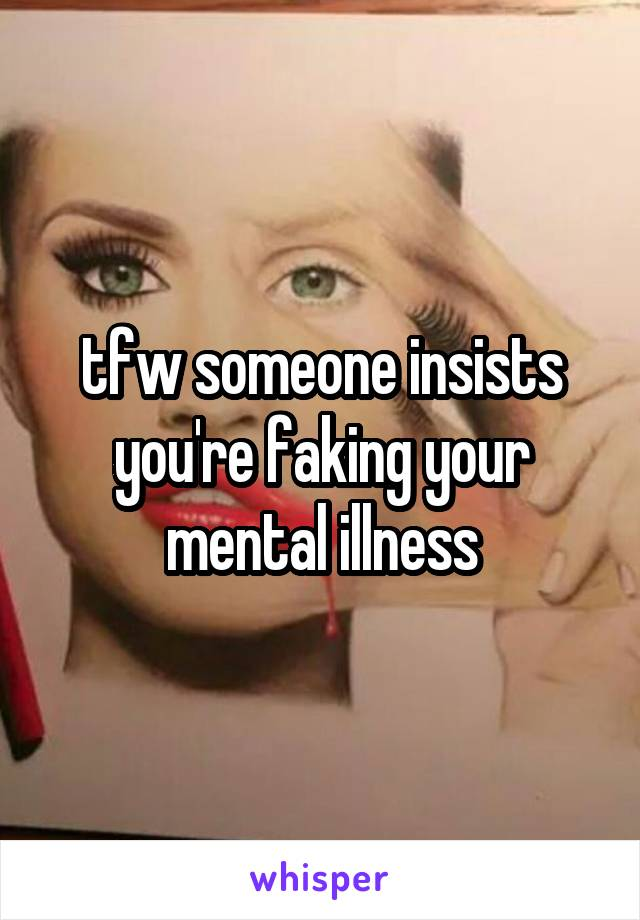 tfw someone insists you're faking your mental illness