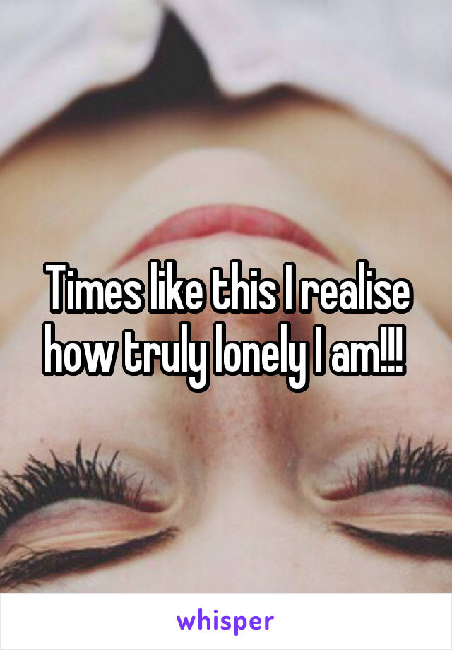 Times like this I realise how truly lonely I am!!!