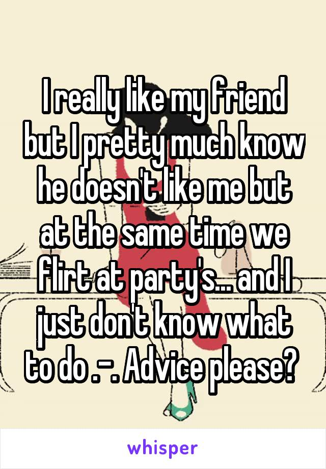 I really like my friend but I pretty much know he doesn't like me but at the same time we flirt at party's... and I just don't know what to do .-. Advice please?