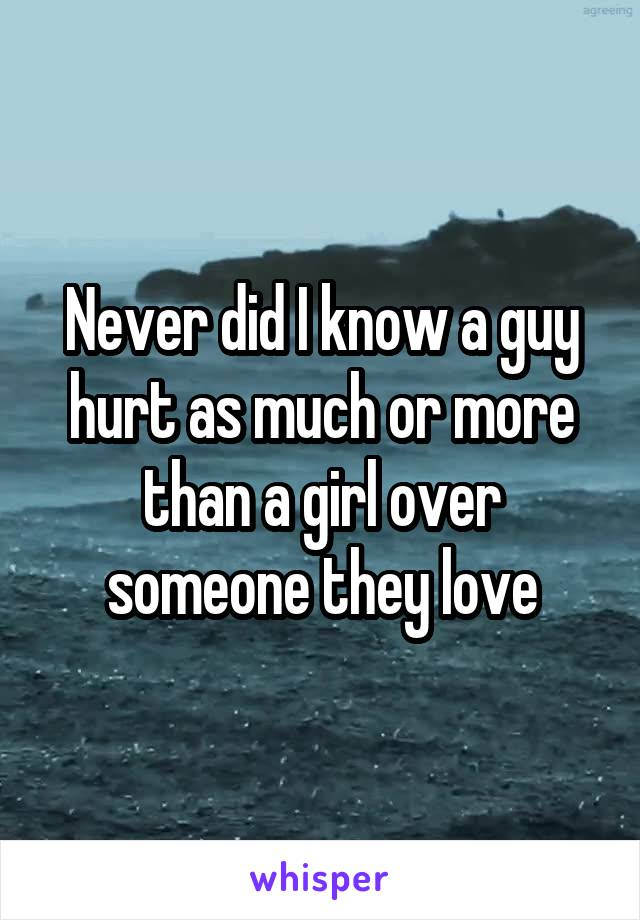 Never did I know a guy hurt as much or more than a girl over someone they love