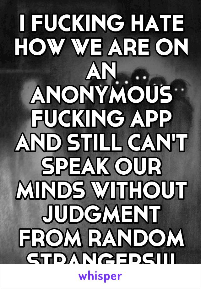 I FUCKING HATE HOW WE ARE ON AN ANONYMOUS FUCKING APP AND STILL CAN'T SPEAK OUR MINDS WITHOUT JUDGMENT FROM RANDOM STRANGERS!!!