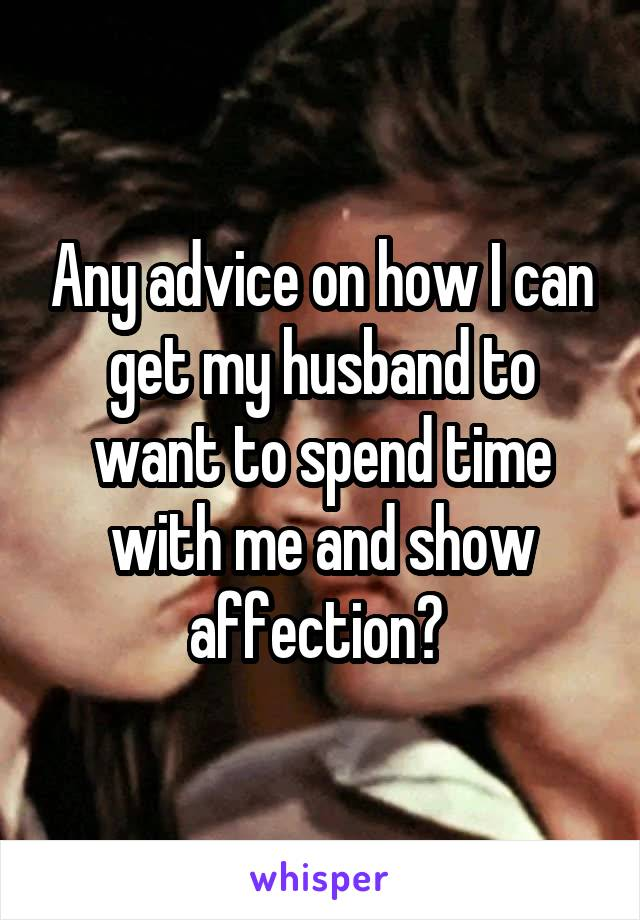 Any advice on how I can get my husband to want to spend time with me and show affection?