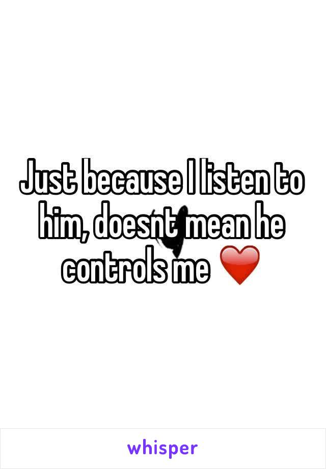 Just because I listen to him, doesnt mean he controls me ❤️