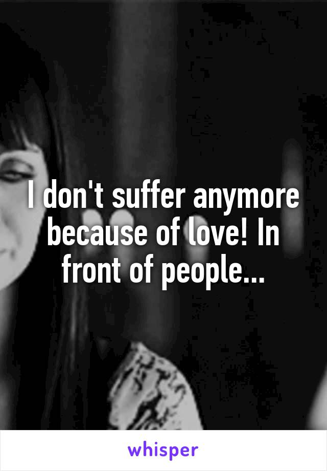 I don't suffer anymore because of love! In front of people...