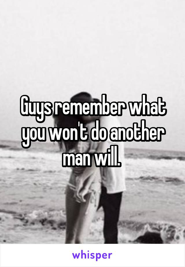Guys remember what you won't do another man will.