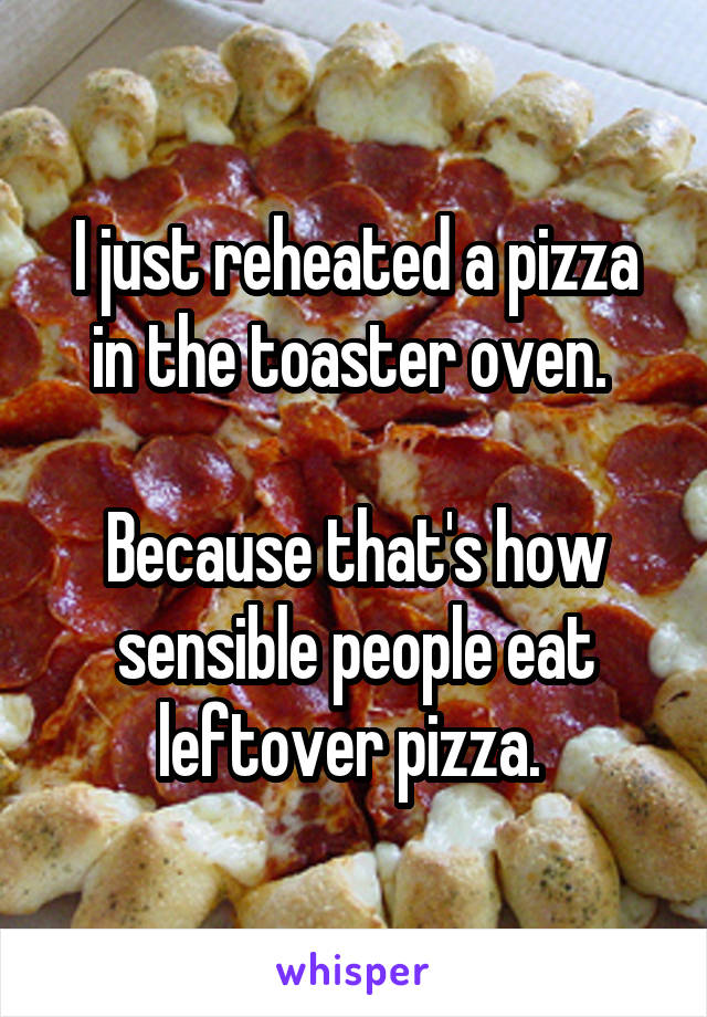 I just reheated a pizza in the toaster oven.   Because that's how sensible people eat leftover pizza.