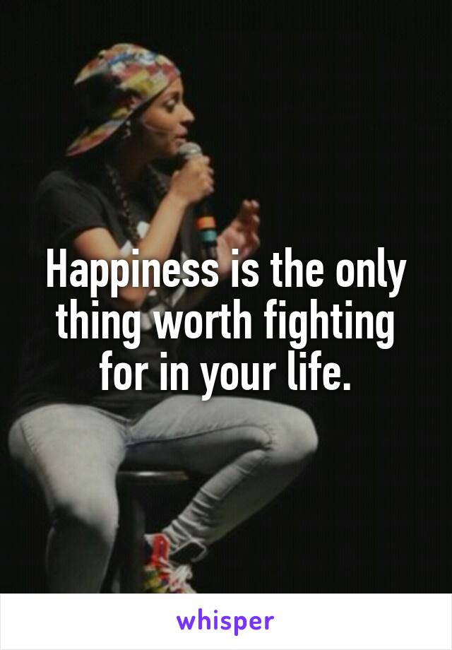 Happiness is the only thing worth fighting for in your life.