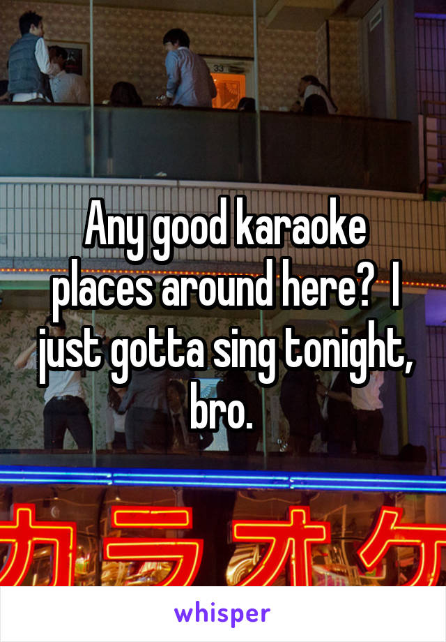 Any good karaoke places around here?  I just gotta sing tonight, bro.
