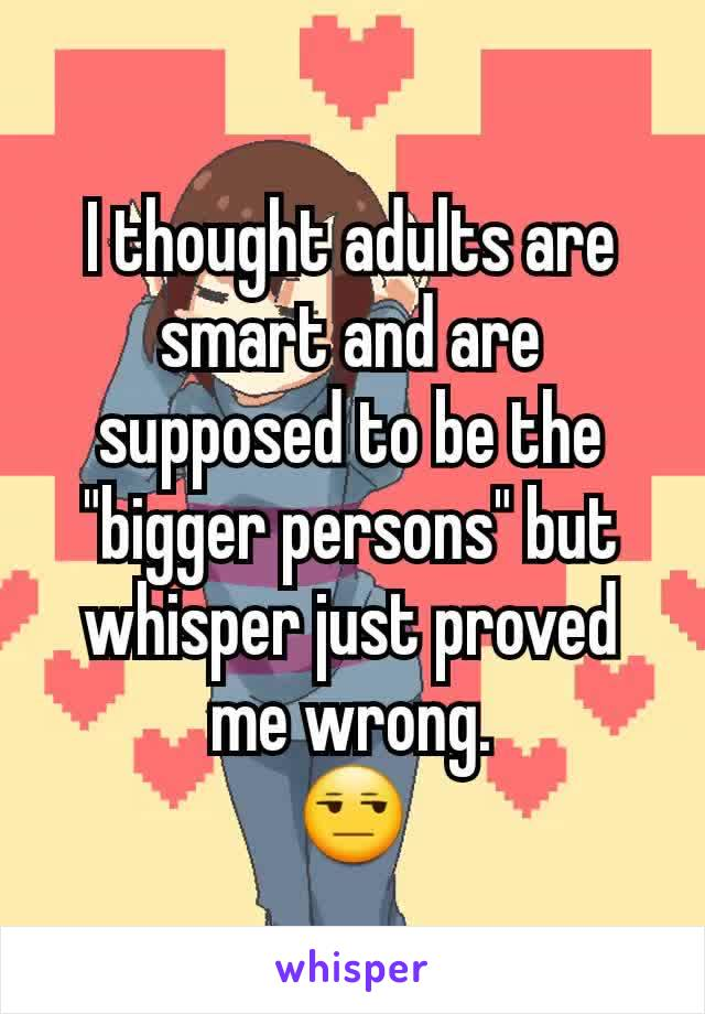 "I thought adults are smart and are supposed to be the ""bigger persons"" but  whisper just proved me wrong. 😒"