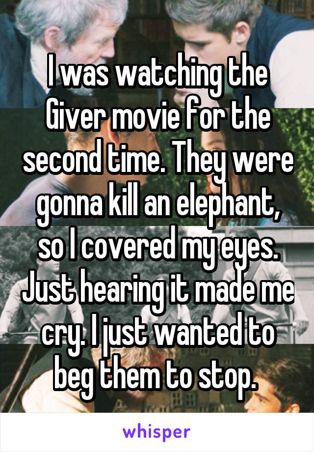 I was watching the Giver movie for the second time. They were gonna kill an elephant, so I covered my eyes. Just hearing it made me cry. I just wanted to beg them to stop.