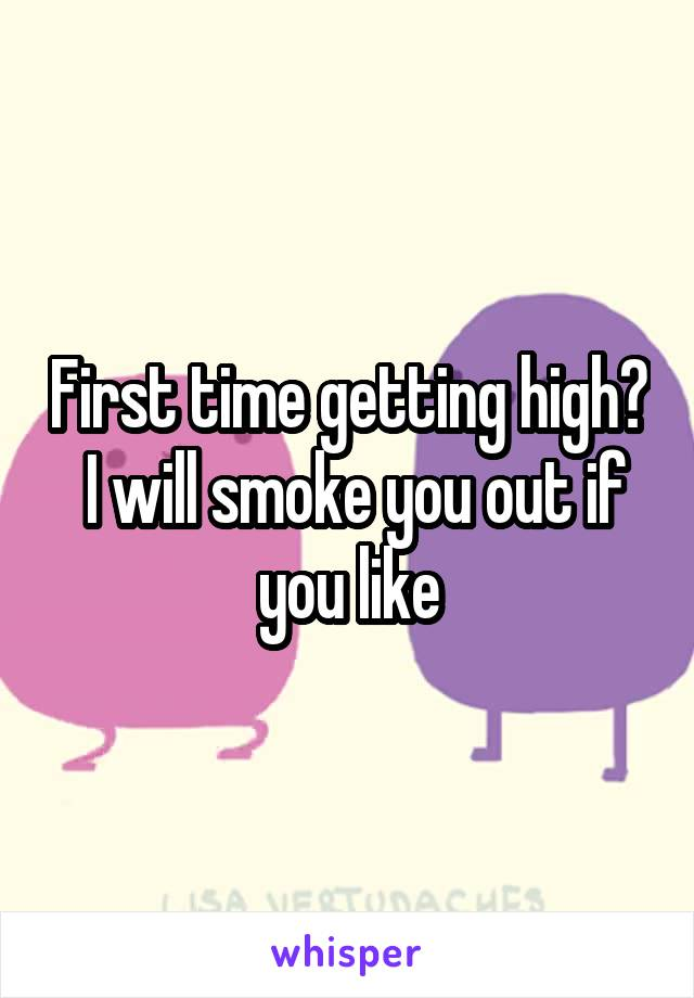 First time getting high?  I will smoke you out if you like