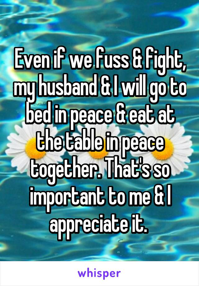 Even if we fuss & fight, my husband & I will go to bed in peace & eat at the table in peace together. That's so important to me & I appreciate it.