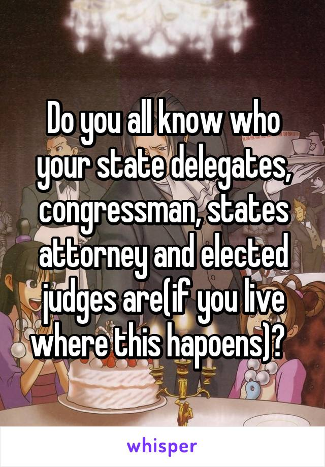 Do you all know who your state delegates, congressman, states attorney and elected judges are(if you live where this hapoens)?