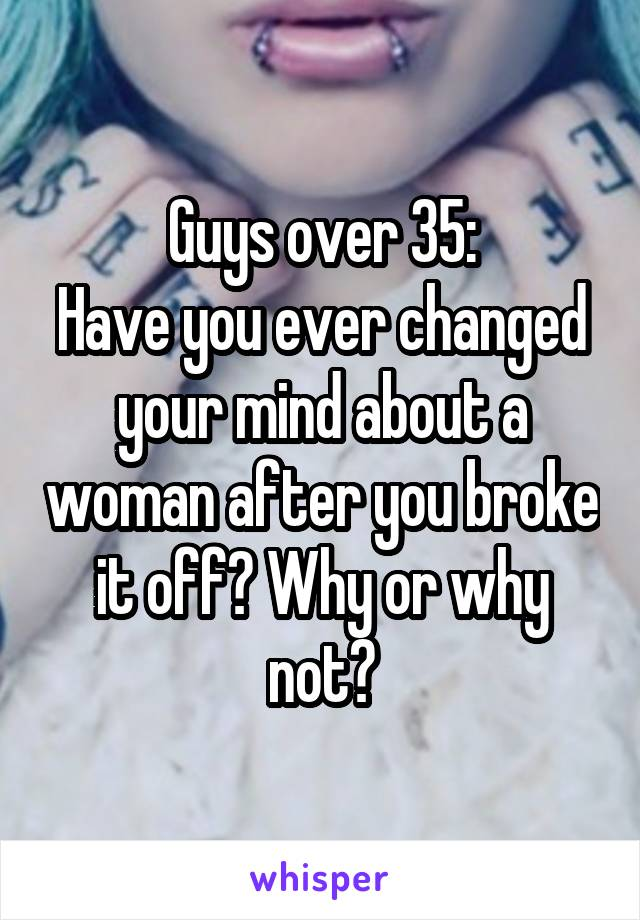 Guys over 35: Have you ever changed your mind about a woman after you broke it off? Why or why not?