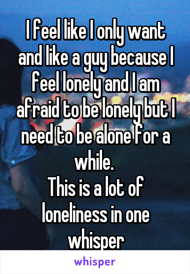 I feel like I only want and like a guy because I feel lonely and I am afraid to be lonely but I need to be alone for a while.  This is a lot of loneliness in one whisper