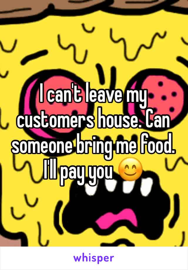 I can't leave my customers house. Can someone bring me food. I'll pay you 😊