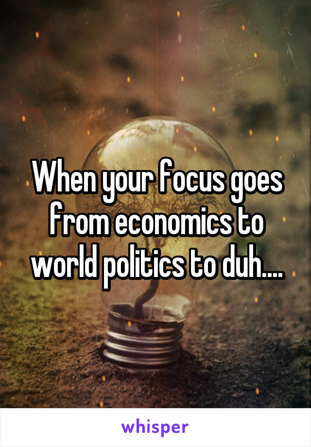 When your focus goes from economics to world politics to duh....