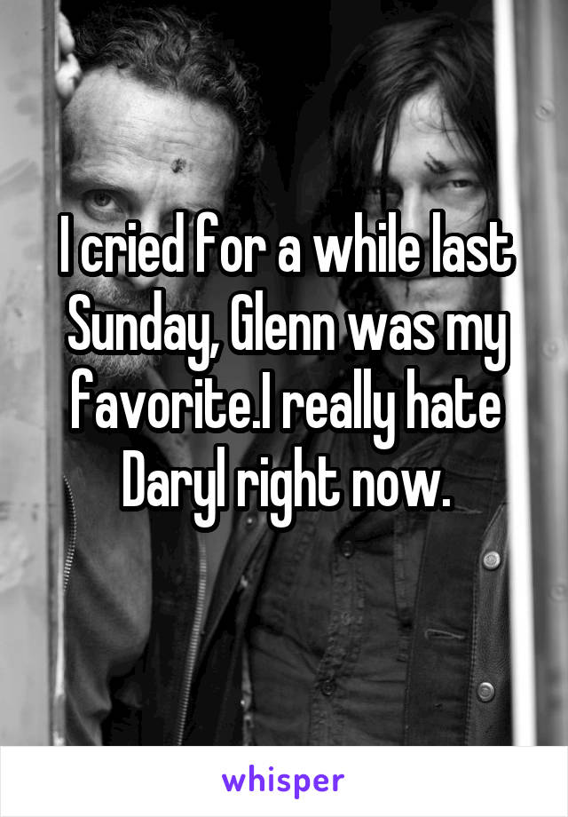 I cried for a while last Sunday, Glenn was my favorite.I really hate Daryl right now.
