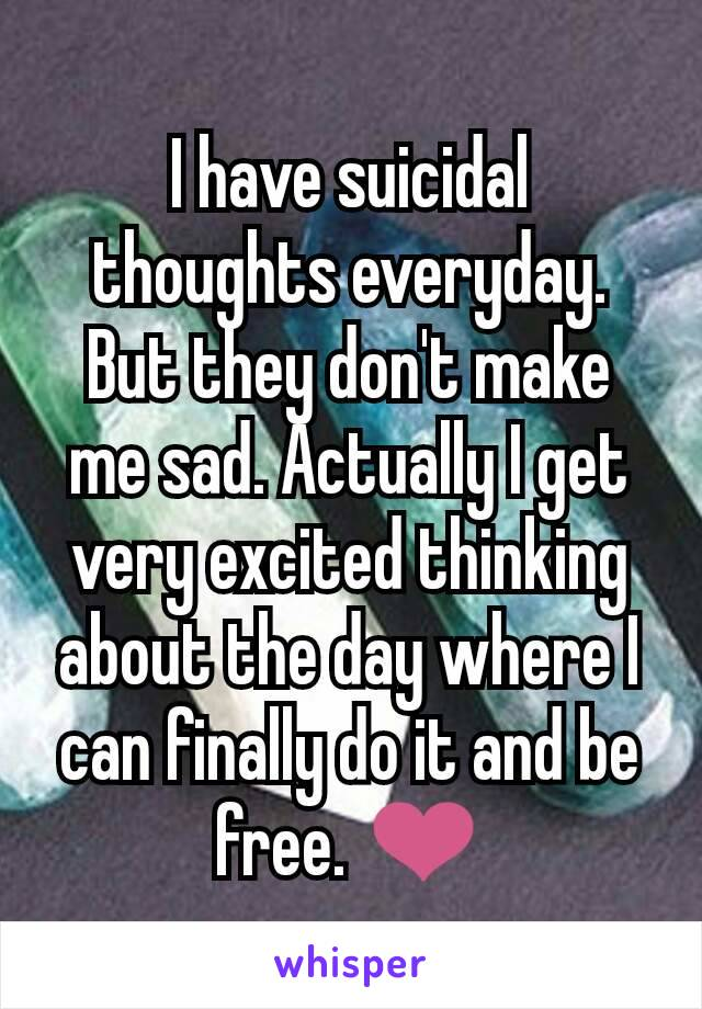 I have suicidal thoughts everyday. But they don't make me sad. Actually I get very excited thinking about the day where I can finally do it and be free. ❤