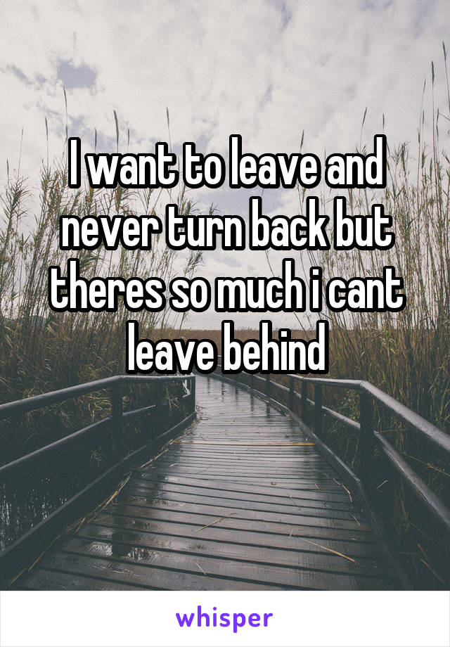 I want to leave and never turn back but theres so much i cant leave behind