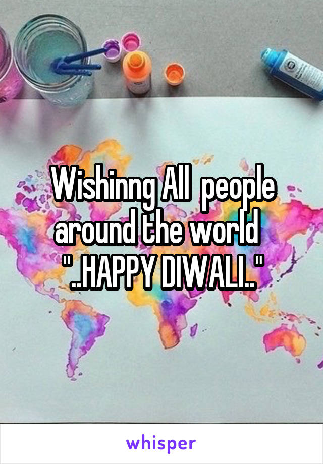"Wishinng All  people around the world   ""..HAPPY DIWALI.."""