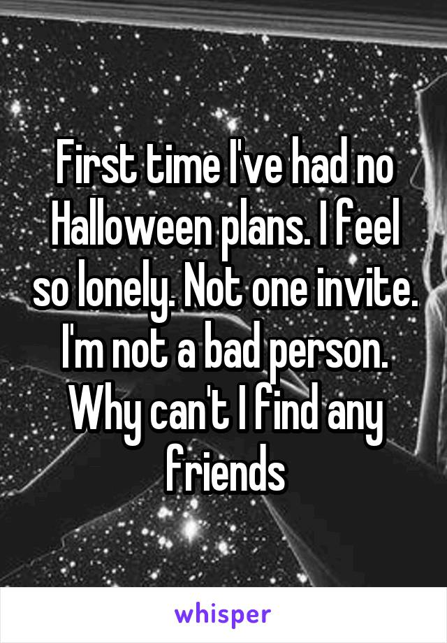 First time I've had no Halloween plans. I feel so lonely. Not one invite. I'm not a bad person. Why can't I find any friends