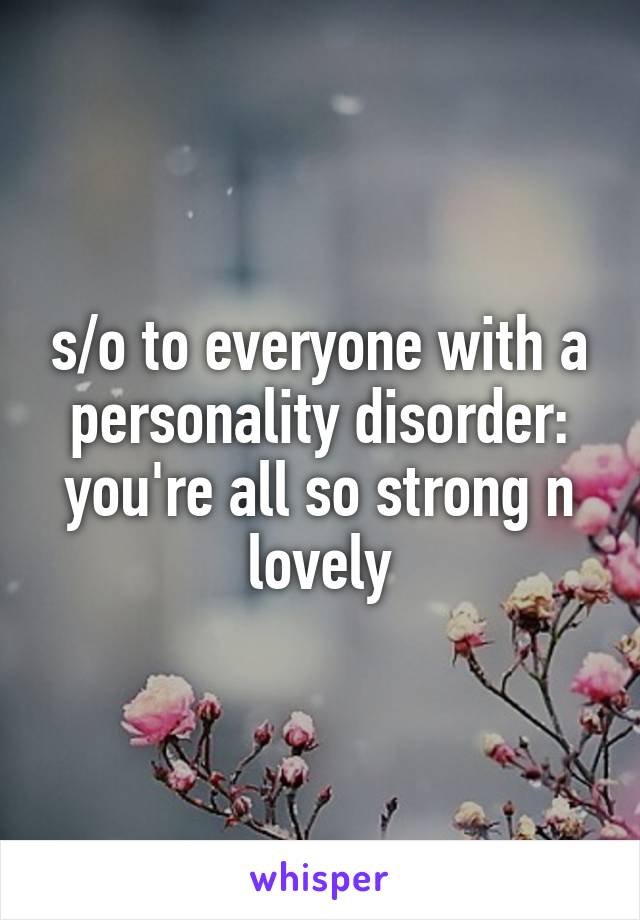 s/o to everyone with a personality disorder: you're all so strong n lovely
