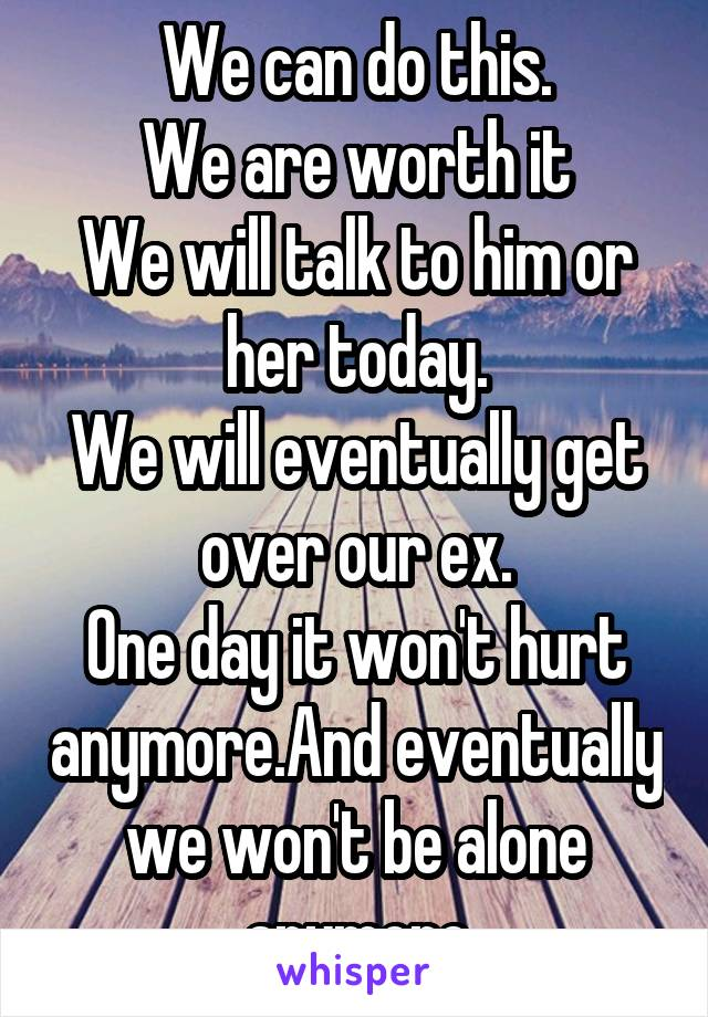 We can do this. We are worth it We will talk to him or her today. We will eventually get over our ex. One day it won't hurt anymore.And eventually we won't be alone anymore