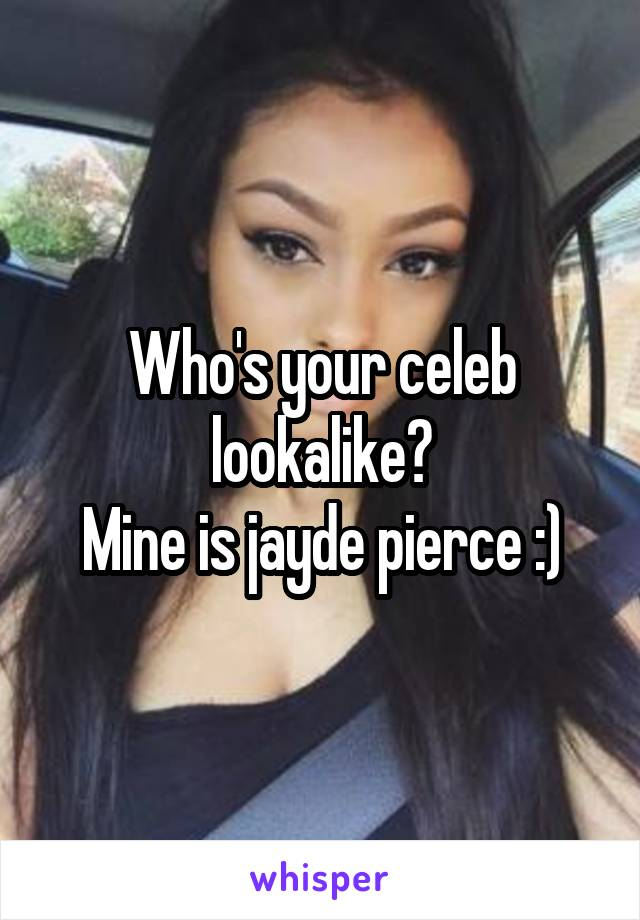 Who's your celeb lookalike? Mine is jayde pierce :)