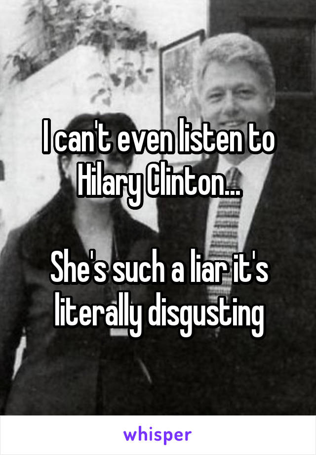 I can't even listen to Hilary Clinton...  She's such a liar it's literally disgusting