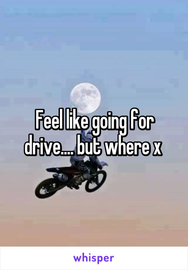 Feel like going for drive.... but where x