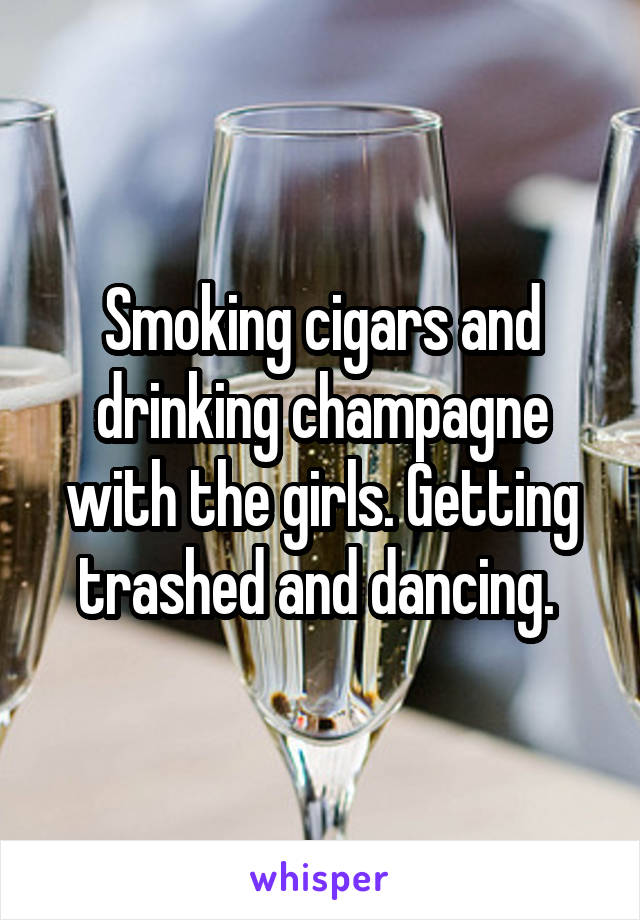 Smoking cigars and drinking champagne with the girls. Getting trashed and dancing.