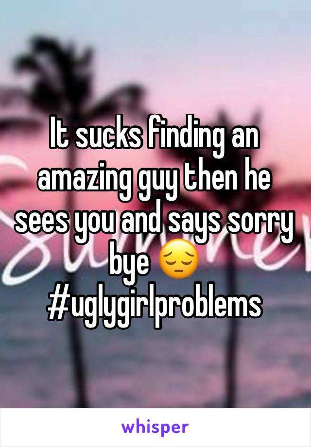 It sucks finding an amazing guy then he sees you and says sorry bye 😔 #uglygirlproblems