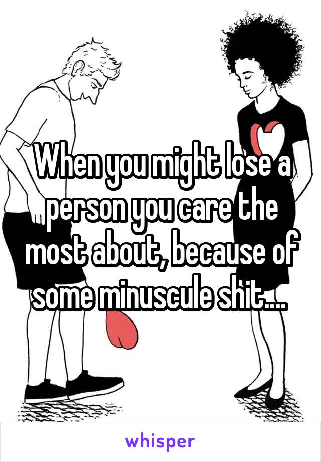 When you might lose a person you care the most about, because of some minuscule shit....