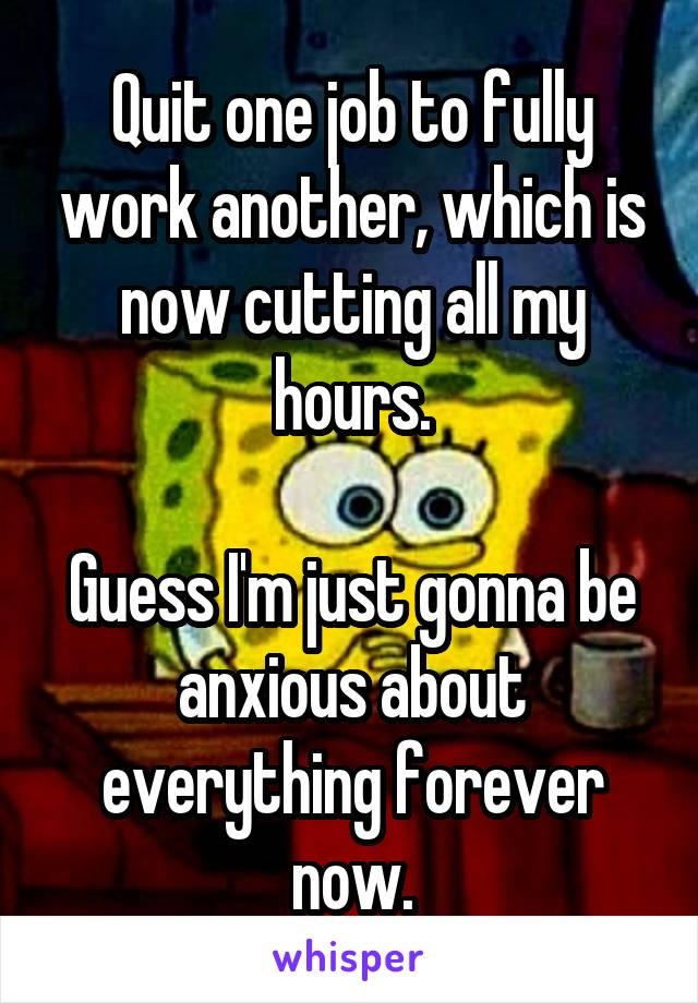 Quit one job to fully work another, which is now cutting all my hours.  Guess I'm just gonna be anxious about everything forever now.