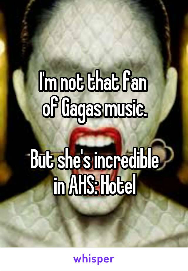 I'm not that fan  of Gagas music.  But she's incredible in AHS: Hotel