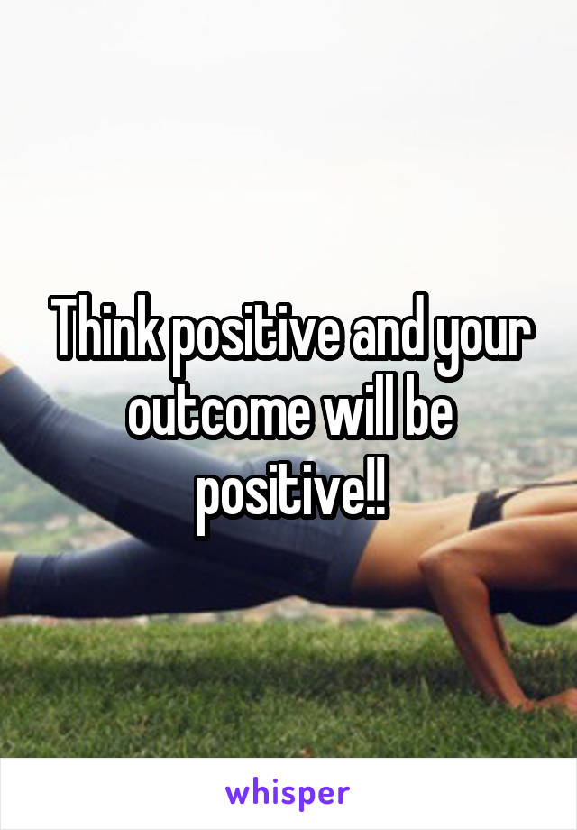 Think positive and your outcome will be positive!!